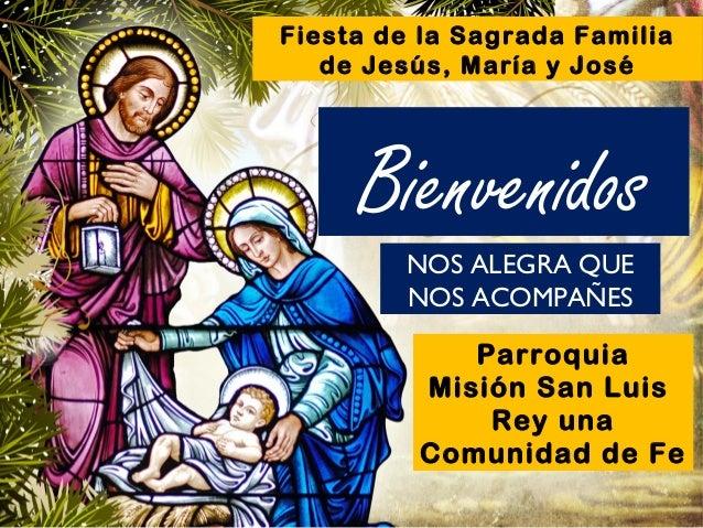 Fiesta de la Sagrada Familia de Jesús, María y José  Bienvenidos NOS ALEGRA QUE NOS ACOMPAÑES Parroquia Misión San Luis Re...