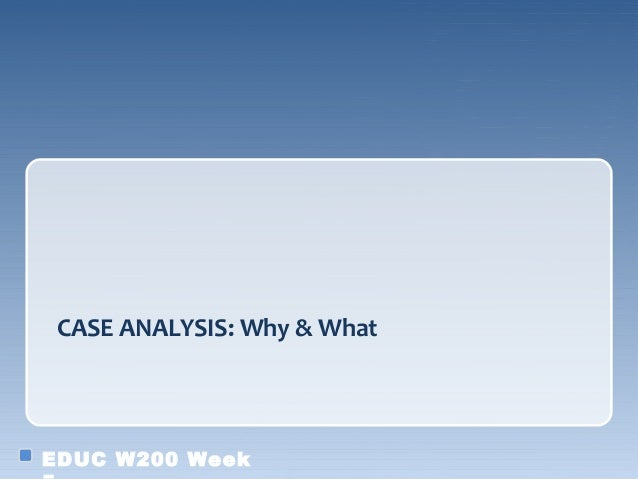 CASE ANALYSIS: Why & WhatEDUC W200 Week
