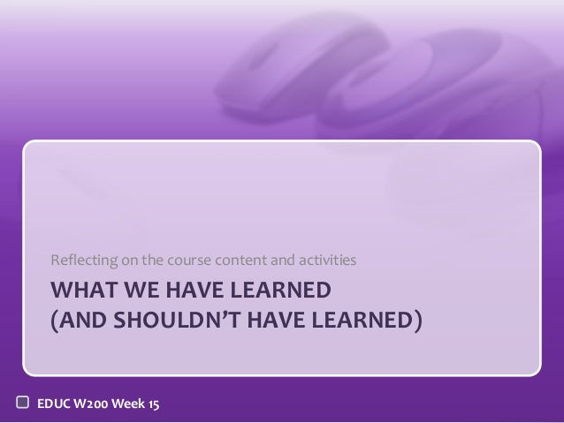 EDUC W200 Week 15WHAT WE HAVE LEARNED(AND SHOULDN'T HAVE LEARNED)Reflecting on the course content and activities