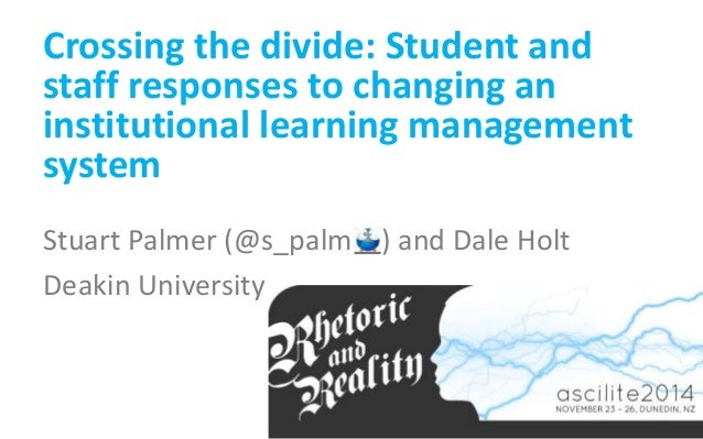 Crossing the divide: Student and  staff responses to changing an  institutional learning management  system  Stuart Palmer...