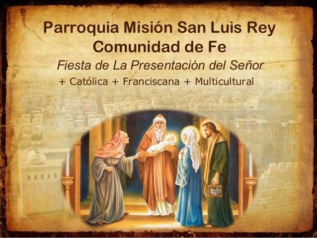 Parroquia Misión San Luis Rey Comunidad de Fe Fiesta de La Presentación del Señor + Católica + Franciscana + Multicultural