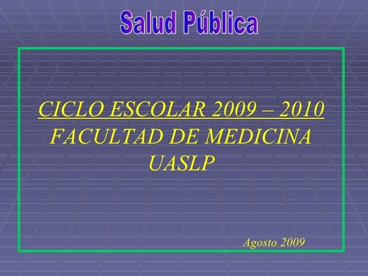 Salud Pública CICLO ESCOLAR 2009 – 2010 FACULTAD DE MEDICINA UASLP Agosto 2009