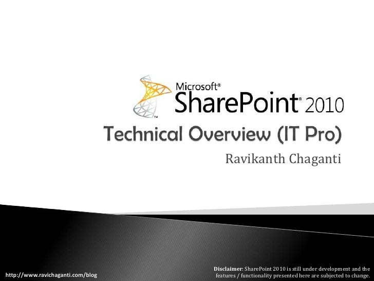 Technical Overview (IT Pro)<br />Ravikanth Chaganti<br />Disclaimer: SharePoint 2010 is still under development and the fe...