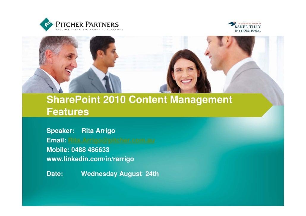 INSERT PHOTO HERESharePoint 2010 Content ManagementFeaturesSpeaker: Rita ArrigoEmail: Rita.Arrigo@pitcher.com.auMobile: 04...