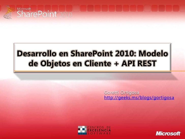 Desarrollo en SharePoint 2010: Modelo  de Objetos en Cliente + API REST                     Goretti Ortigosa              ...