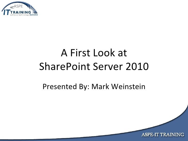A First Look at SharePoint Server 2010 Presented By: Mark Weinstein