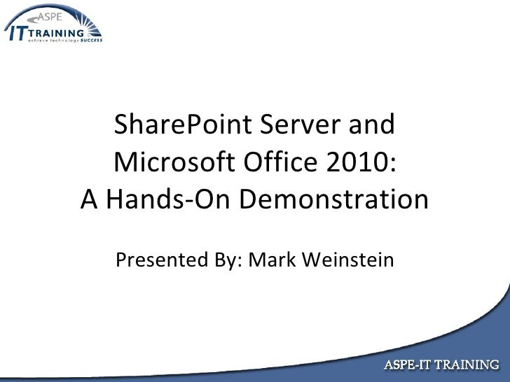 SharePoint Server and Microsoft Office 2010: A Hands-On Demonstration Presented By: Mark Weinstein