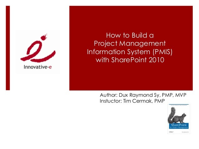 How to Build a   Project ManagementInformation System (PMIS)   with SharePoint 2010   Author: Dux Raymond Sy, PMP, MVP   I...