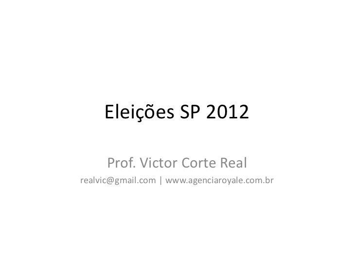 Eleições SP 2012      Prof. Victor Corte Realrealvic@gmail.com | www.agenciaroyale.com.br
