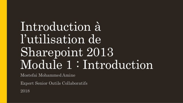 Introduction à l'utilisation de Sharepoint 2013 Module 1 : Introduction Mostefai Mohammed Amine Expert Senior Outils Colla...