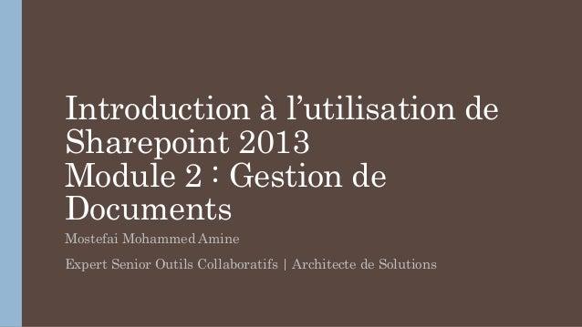 Introduction à l'utilisation de Sharepoint 2013 Module 2 : Gestion de Documents Mostefai Mohammed Amine Expert Senior Outi...