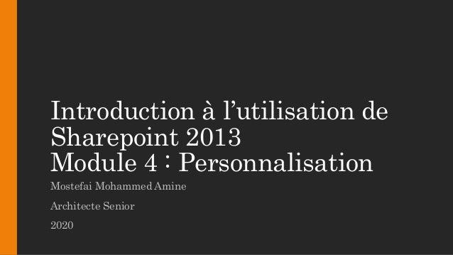 Introduction à l'utilisation de Sharepoint 2013 Module 4 : Personnalisation Mostefai Mohammed Amine Architecte Senior 2020