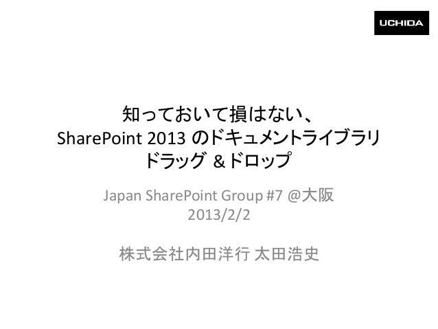 知っておいて損はない、SharePoint 2013 のドキュメントライブラリ           ドラッグ & ドロップ    Japan SharePoint Group #7 @大阪                2013/2/2    ...