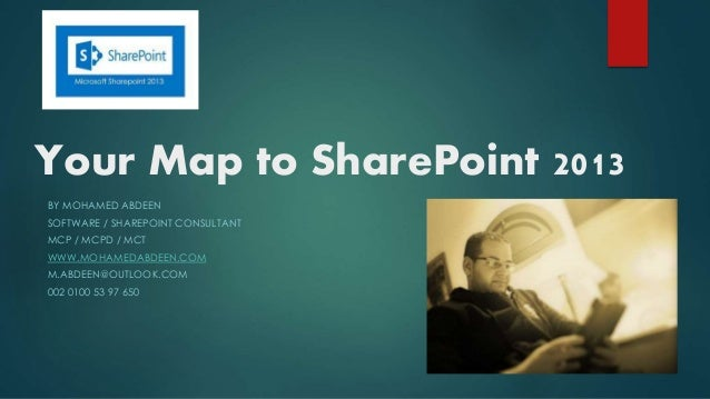 Your Map to SharePoint 2013 BY MOHAMED ABDEEN SOFTWARE / SHAREPOINT CONSULTANT MCP / MCPD / MCT WWW.MOHAMEDABDEEN.COM M.AB...