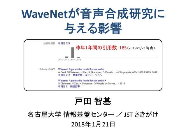 名古屋大学 情報基盤センター / JST さきがけ WaveNetが音声合成研究に 与える影響 戸田 智基 2018年1月21日 昨年1年間の引用数:185(2018/1/21時点)