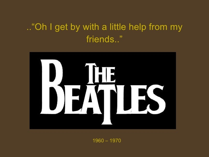 """..""""Oh I get by with a little help from my friends.."""" 1960 – 1970"""