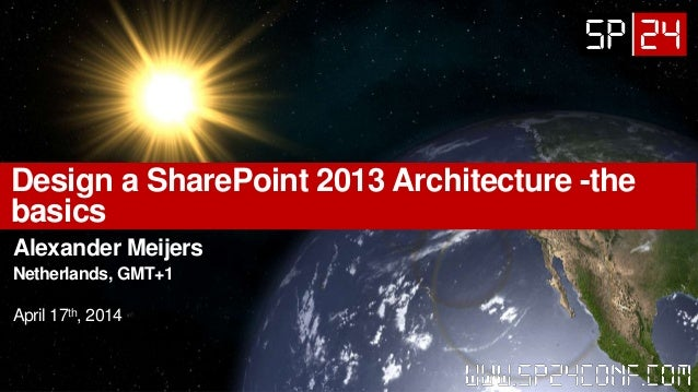 Design a SharePoint 2013 Architecture -the basics Alexander Meijers Netherlands, GMT+1 April 17th, 2014