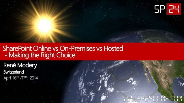SharePoint Online vs On-Premises vs Hosted - Making the Right Choice René Modery Switzerland April 16th /17th, 2014