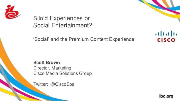 Silo'd Experiences or Social Entertainment?'Social' and the Premium Content Experience<br />Scott Brown<br />Director, Mar...