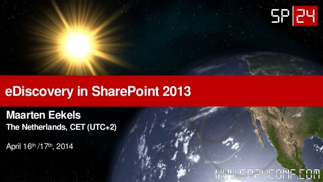 eDiscovery in SharePoint 2013 Maarten Eekels The Netherlands, CET (UTC+2) April 16th /17th, 2014