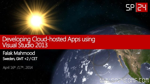 Developing Cloud-hosted Apps using Visual Studio 2013 Falak Mahmood Sweden, GMT +2 / CET April 16th /17th, 2014
