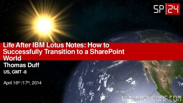 Life After IBM Lotus Notes: How to Successfully Transition to a SharePoint World Thomas Duff US, GMT -8 April 16th /17th, ...