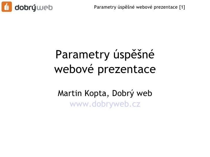 Parametry úspěšné webové prezentace [1]Parametry úspěšnéwebové prezentaceMartin Kopta, Dobrý web   www.dobryweb.cz