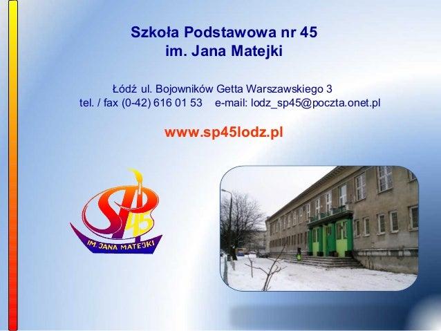 Szkoła Podstawowa nr 45              im. Jana Matejki         Łódź ul. Bojowników Getta Warszawskiego 3tel. / fax (0-42) 6...