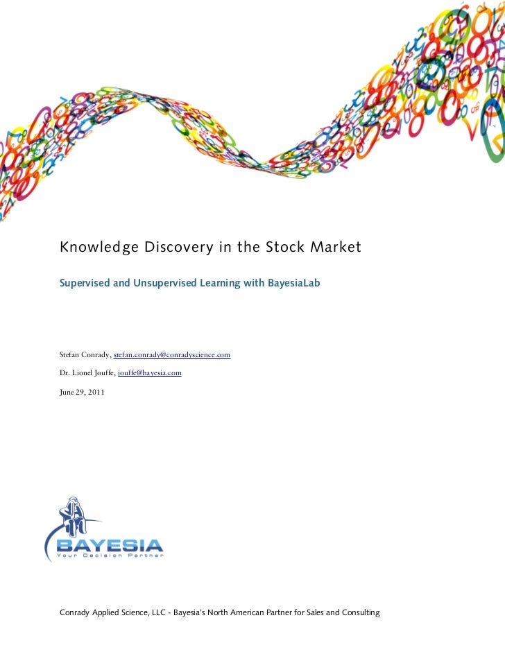Knowledge Discovery in the Stock MarketSupervised and Unsupervised Learning with BayesiaLabStefan Conrady, stefan.conrady@...