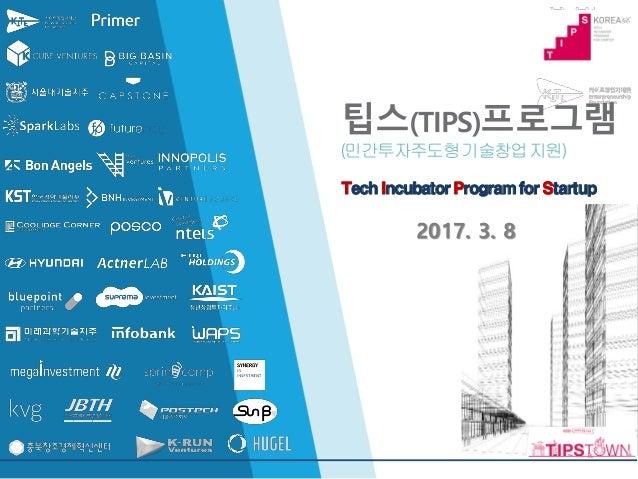 팁스(TIPS)프로그램 (민간투자주도형기술창업지원) TechIncubatorProgramforStartup 2017. 3. 8