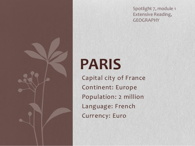 Capital city of France Continent: Europe Population: 2 million Language: French Currency: Euro PARIS Spotlight 7, module 1...