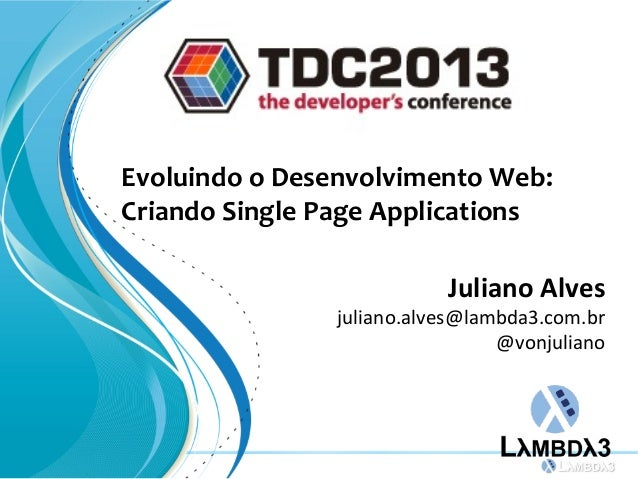 Evoluindo o Desenvolvimento Web:Criando Single Page ApplicationsJuliano Alvesjuliano.alves@lambda3.com.br@vonjuliano