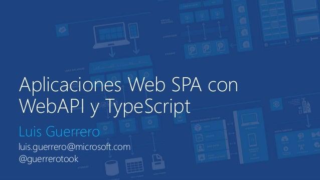 Aplicaciones Web SPA con  WebAPI y TypeScript  Luis Guerrero  luis.guerrero@microsoft.com  @guerrerotook