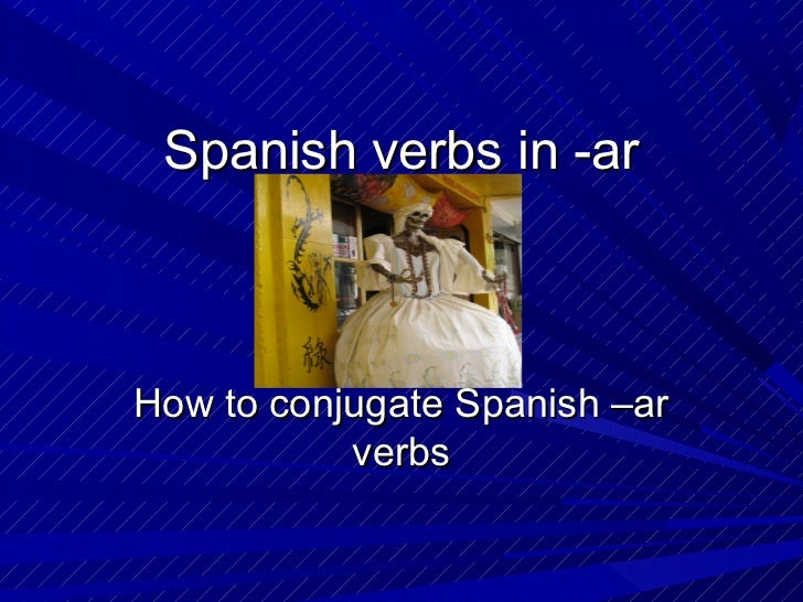 Spanish verbs in -arHow to conjugate Spanish –ar           verbs