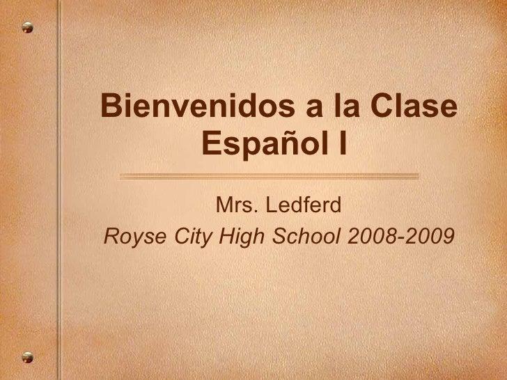 Bienvenidos a la Clase Español I  Mrs. Ledferd Royse City High School 2008-2009