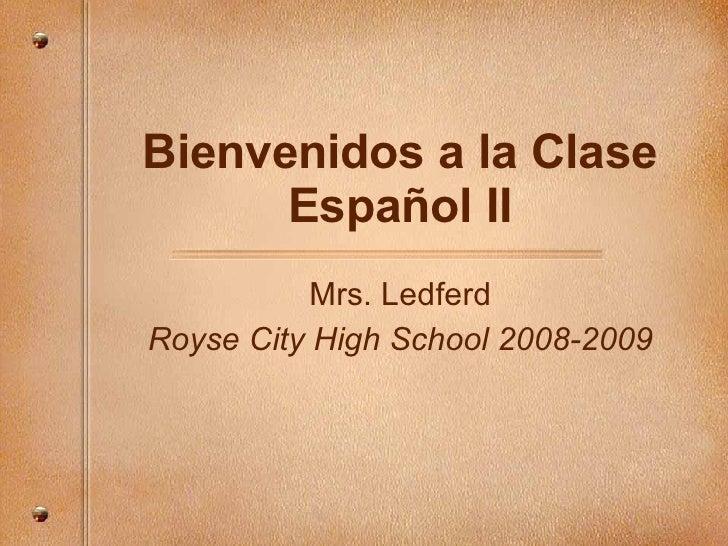 Bienvenidos a la Clase Español II Mrs. Ledferd Royse City High School 2008-2009