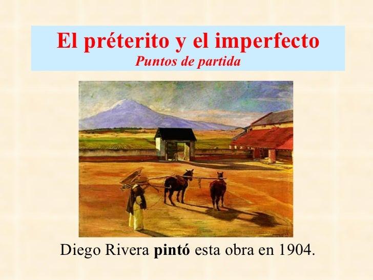 El préterito y el imperfecto Puntos de partida Diego Rivera  pintó  esta obra en 1904.