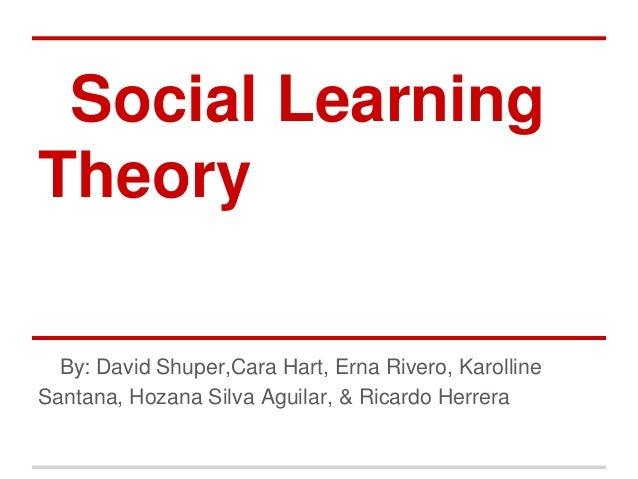 Social LearningTheory  By: David Shuper,Cara Hart, Erna Rivero, KarollineSantana, Hozana Silva Aguilar, & Ricardo Herrera