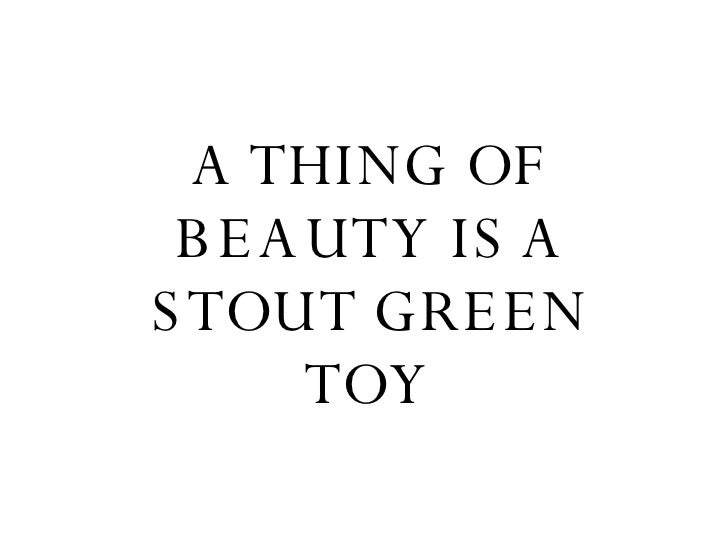 A THING OF BEAUTY IS A STOUT GREEN TOY
