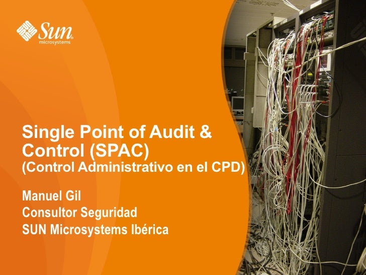 Single Point of Audit & Control (SPAC) (Control Administrativo en el CPD)  Manuel Gil Consultor Seguridad SUN Microsystems...