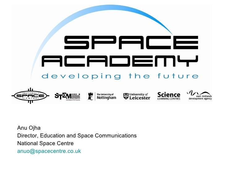 <ul><li>Anu Ojha </li></ul><ul><li>Director, Education and Space Communications </li></ul><ul><li>National Space Centre </...