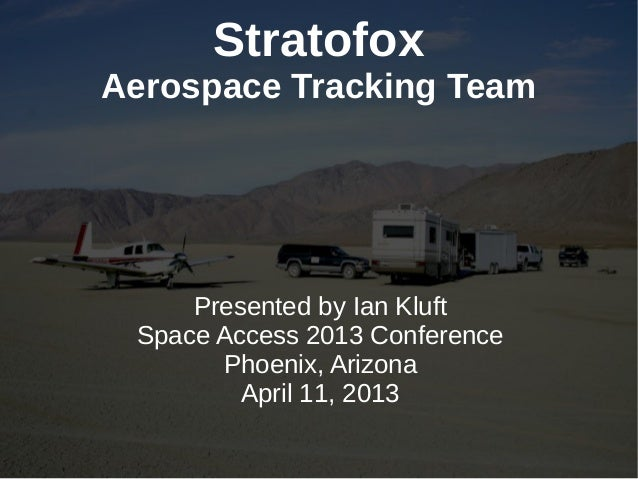 StratofoxAerospace Tracking Team     Presented by Ian Kluft Space Access 2013 Conference       Phoenix, Arizona         Ap...