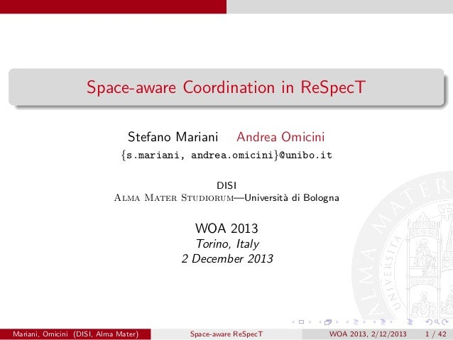 Space-aware Coordination in ReSpecT Stefano Mariani  Andrea Omicini  {s.mariani, andrea.omicini}@unibo.it DISI Alma Mater ...