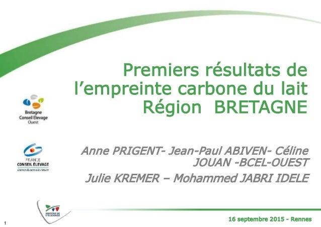 16 septembre 2015 - Rennes Premiers résultats de l'empreinte carbone du lait Région BRETAGNE Anne PRIGENT- Jean-Paul ABIVE...