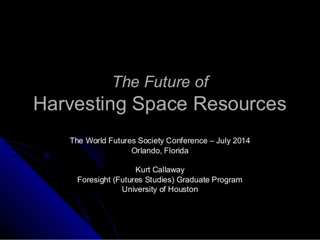 The Future ofThe Future of Harvesting Space ResourcesHarvesting Space Resources The World Futures Society Conference – Jul...