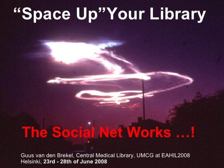 """ Space Up""Your Library The Social Net Works …! Guus van den Brekel, Central Medical Library, UMCG at EAHIL2008 Helsinki, ..."