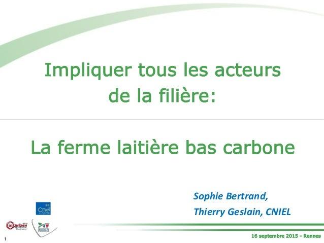16 septembre 2015 - Rennes Impliquer tous les acteurs de la filière: La ferme laitière bas carbone 1 Sophie Bertrand, Thie...