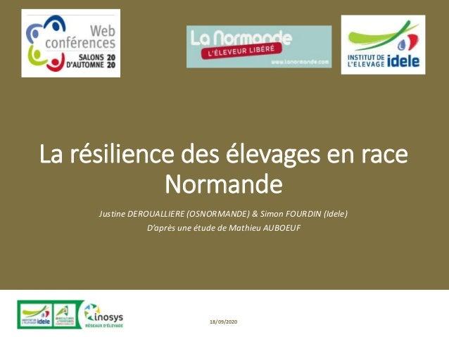 La résilience des élevages en race Normande Justine DEROUALLIERE (OSNORMANDE) & Simon FOURDIN (Idele) D'après une étude de...