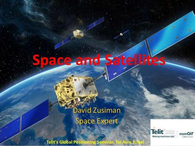Space and SatellitesDavid ZusimanSpace ExpertTelits Global Positioning Seminar, Tel Aviv, Israel