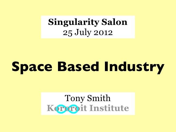 Singularity Salon       25 July 2012Space Based Industry       Tony Smith    Kororoit Institute